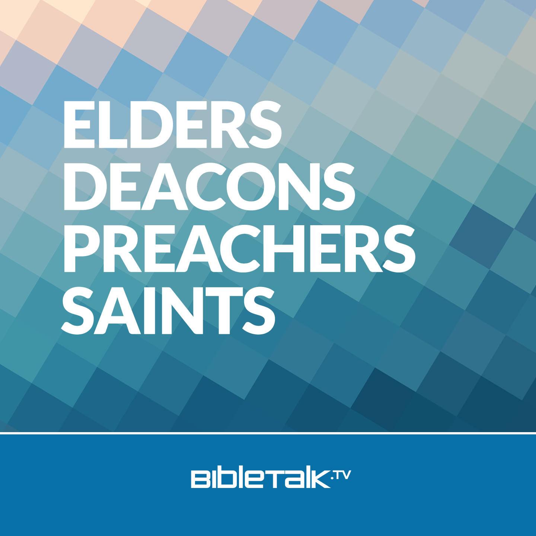 <![CDATA[Elders, Deacons, Preachers, Saints | BibleTalk.tv]]>