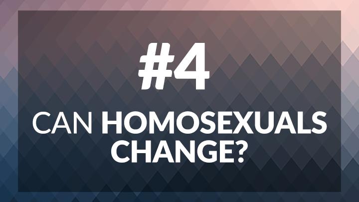 4. Can Homosexuals Change?